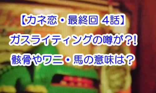 【カネ恋・最終回4話】ガスライティングの噂が?!骸骨やワニ・馬の意味は?