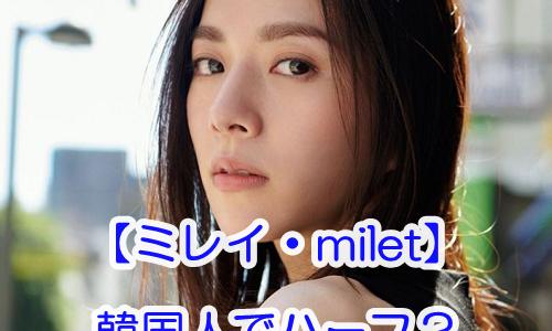 【ミレイ・milet】韓国人でハーフと噂される3つの理由!ライブで日本人と公言の噂も
