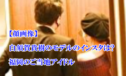 【顔画像】白須賀貴樹のモデルのインスタ垢は?福岡県のご当地アイドル出身!